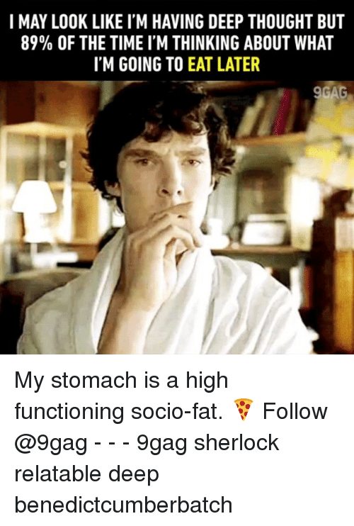 9gag, Memes, and Sherlock: I MAY LOOK LIKE I'M HAVING DEEP THOUGHT BUT  89% OF THE TIME I'M THINKING ABOUT WHAT  IM GOING TO EAT LATER My stomach is a high functioning socio-fat. 🍕 Follow @9gag - - - 9gag sherlock relatable deep benedictcumberbatch