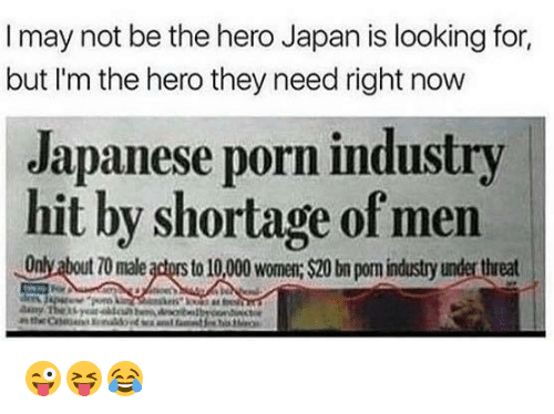 threating: I may not be the hero Japan is looking for,  but I'm the hero they need right now  Japanese porn industry  hit by shortage of men  Only about 70 male actors to 10,00 wom: $20 bn pom industry under threat 😜😝😂