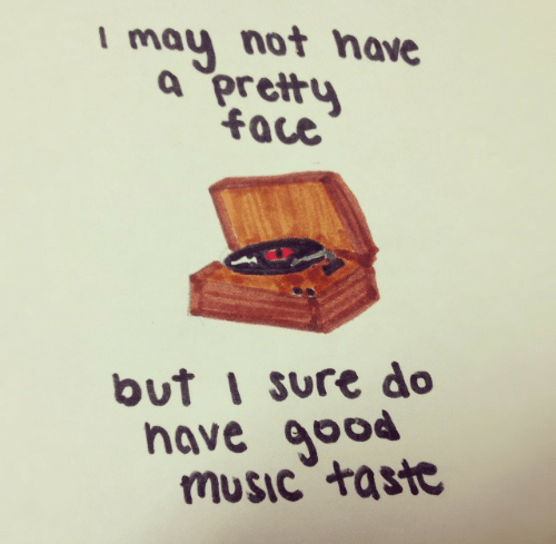 Sure Do: I may not have  a pretty  face  but i sure do  nave good  mUSic taste