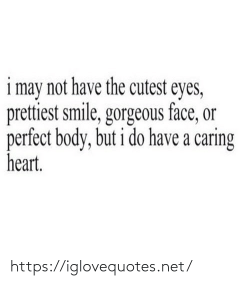 Smile: i may not have the cutest eyes,  prettiest smile, gorgeous face, or  perfect body, but i do have a caring  heart. https://iglovequotes.net/
