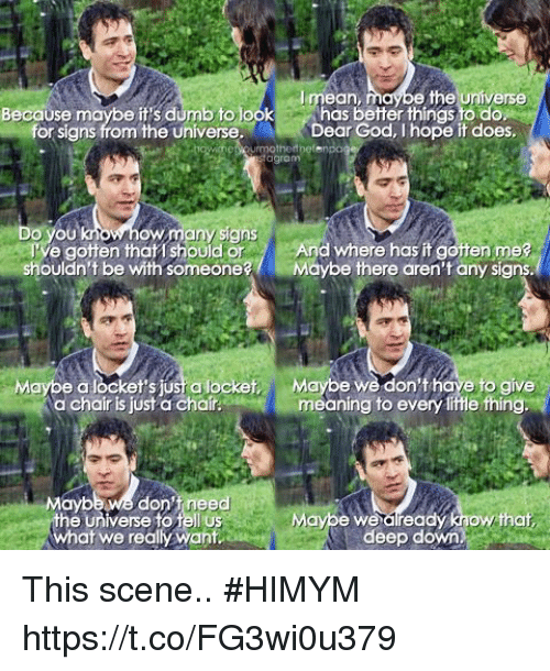 himym: I mean  e the Universe  Because maybe it's dumb tolook has better things to do  for signs from the universe  Dear God, I hope it does  mothertbefenoo  agram  Do you  ow many signs  Ve gotten that should or And where has it gotten me?  shouldn't be with someoneMaybe there aren't any signs.  Maybe a locket's jusi a locket  a chair is just a chair  Maybe we don'thave to give  meaning to every lifle thing.  Maybe we don't need  the universe to Pell us  what we really want  Maype we dlready know.that  deep down This scene.. #HIMYM https://t.co/FG3wi0u379
