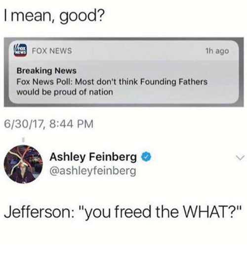 """ashleys: I mean, good?  FOX NEWS  1h ago  Breaking News  Fox News Poll: Most don't think Founding Fathers  would be proud of nation  6/30/17, 8:44 PM  Ashley Feinberg  @ashleyfeinber  Jefferson: """"you freed the WHAT?"""""""