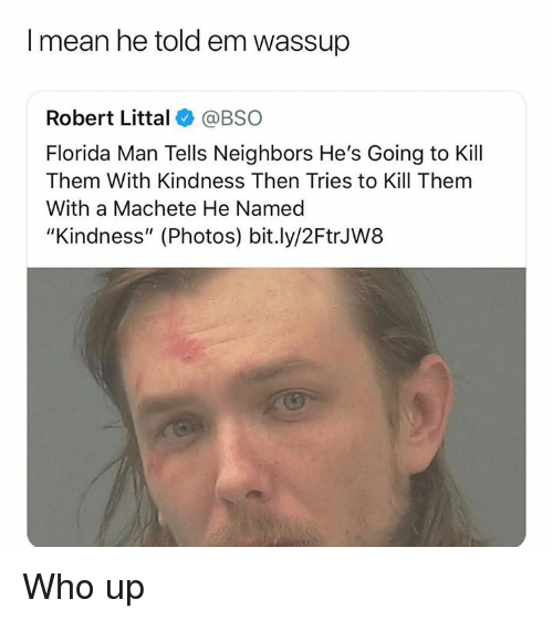 "machete: I mean he told em wassup  Robert Littal @BSO  Florida Man Tells Neighbors He's Going to Kill  Them With Kindness Then Tries to Kill Them  With a Machete He Named  ""Kindness"" (Photos) bit.ly/2FtrJW8 Who up"