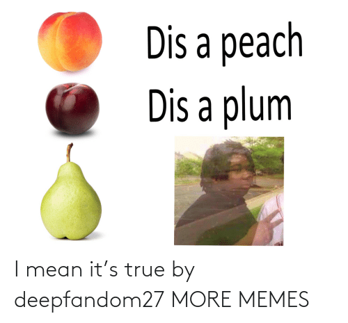 I Mean: I mean it's true by deepfandom27 MORE MEMES