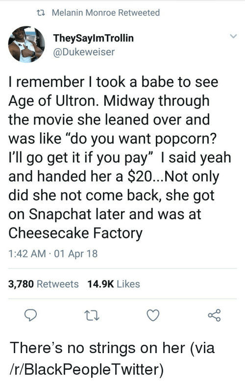 """Blackpeopletwitter, Snapchat, and Yeah: i Melanin Monroe Retweeted  TheySaylmTrollin  @Dukeweiser  I remember I took a babe to see  Age of Ultron. Midway through  the movie she leaned over and  was like """"do you want popcorn?  I'll go get it if you pay"""" I said yeah  and handed her a $20...Not only  did she not come back, she got  on Snapchat later and was at  Cheesecake Factory  1:42 AM -01 Apr 18  3,780 Retweets 14.9K Likes <p>There's no strings on her (via /r/BlackPeopleTwitter)</p>"""