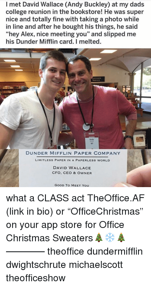 "Af, Christmas, and College: I met David Wallace (Andy Buckley) at my dads  college reunion in the bookstore! He was super  nice and totally fine with taking a photo while  in line and after he bought his things, he said  ""hey Alex, nice meeting you"" and slipped me  his Dunder Mifflin card. I melted.  USTOMER  SERVICE  Andy  87  DUNDER MIFFLIN PAPER COMPANY  LIMITLESS PAPER IN A PAPERLESS WORLD  DAVID WALLACE  CFO, CEO & OWNER  GOOD TO MEET YOU what a CLASS act TheOffice.AF (link in bio) or ""OfficeChristmas"" on your app store for Office Christmas Sweaters🎄❄️🎄 ———— theoffice dundermifflin dwightschrute michaelscott theofficeshow"