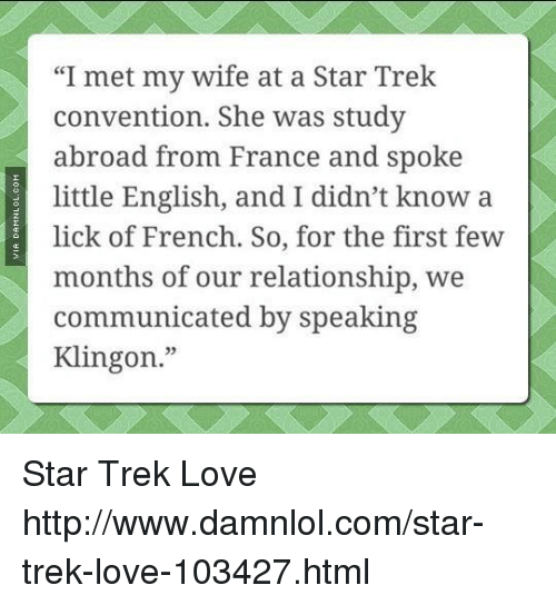 "damnlol: ""I met my wife at a Star Trek  convention. She was study  abroad from France and spoke  little English, and I didn't know a  lick of French. So, for the first few  months of our relationship, we  communicated by speaking  Klingon."" Star Trek Love http://www.damnlol.com/star-trek-love-103427.html"