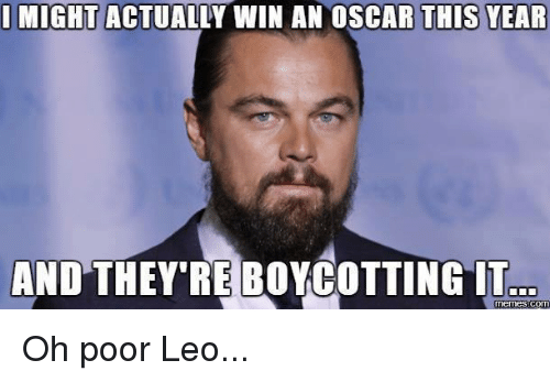 Poor Leo: I MIGHT  ACTUALLY WIN AN OSCAR THIS YEAR  AND THEY REBOYCOTTINGIT  COM Oh poor Leo...
