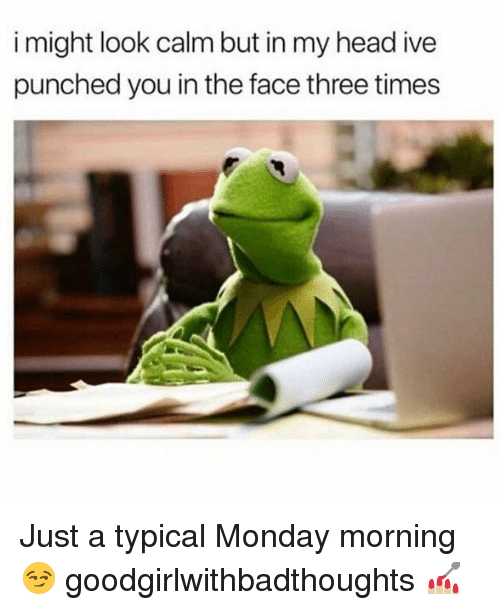 Head, Memes, and Monday: i might look calm but in my head ive  punched you in the face three times Just a typical Monday morning 😏 goodgirlwithbadthoughts 💅🏼