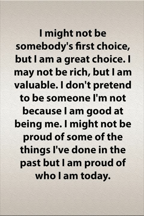 In The Past: I might not be  somebody's first choice,  but I am a great choice. I  may not be rich, but I am  valuable. I don't pretend  to be someone I'm not  because I am good at  being me. I might not be  proud of some of the  things I've done in the  past but I am proud of  who I am today.