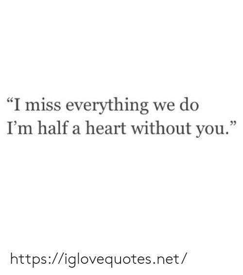 """Without You: """"I miss everything we do  I'm half a heart without you."""" https://iglovequotes.net/"""