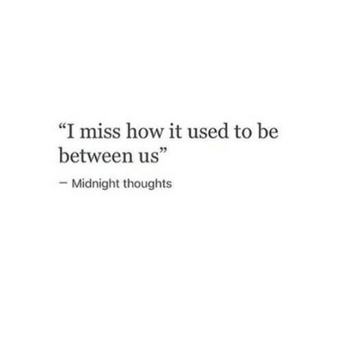 """How, Midnight, and Miss: """"I miss how it used to be  between us""""  -Midnight thoughts"""
