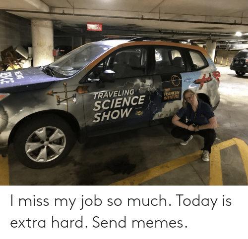 Memes, Today, and Job: I miss my job so much. Today is extra hard. Send memes.