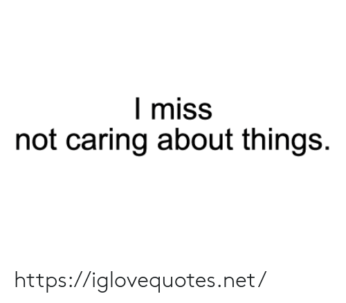 caring: I miss  not caring about things. https://iglovequotes.net/