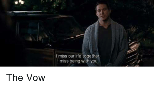 The Vow: I miss our life together  I miss being with you The Vow