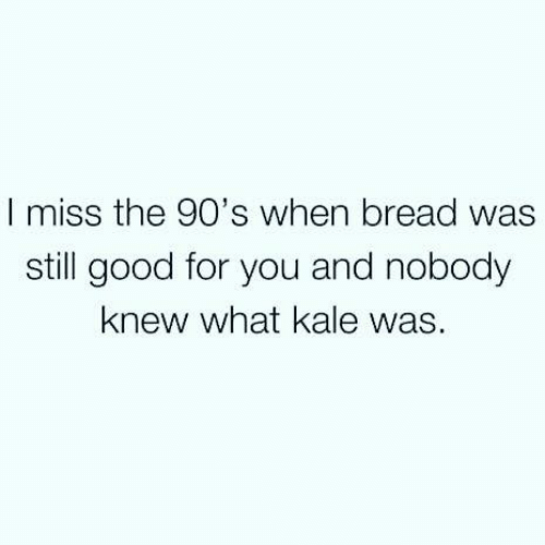 Good For You: I miss the 90's when bread was  still good for you and nobody  knew what kale was.