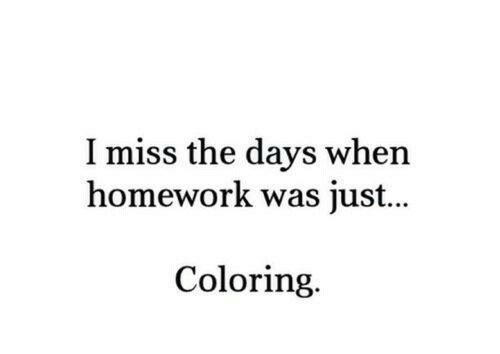 Homework, Miss, and Just: I miss the days when  homework was just...  Coloring.