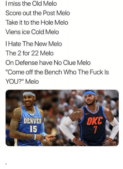 """Come Off The Bench: I miss the Old Melo  Score out the Post Melo  Take it to the Hole Melo  Viens ice Cold Melo  I Hate The New Melo  The 2 for 22 Melo  On Defense have No Clue Melo  """"Come off the Bench Who The Fuck ls  YOU?"""" Melo  OKC  DENVER  15 ."""