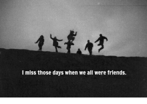 All, Miss, and Those: I miss those days when we all were frlends.