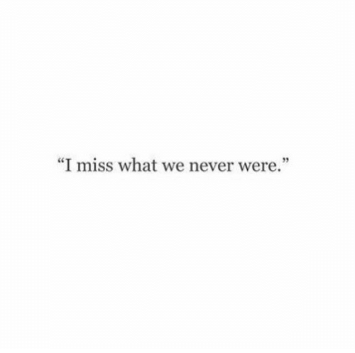 "Never, Miss, and What: ""I miss what we never were""  93"