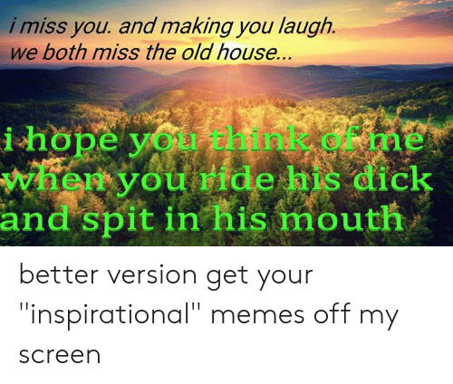 """Inspirational Memes: i miss you. and making you laugh.  we both miss the old house.  you  ou ride his dick  i hope  IC  and spit in his mouth better version  get your """"inspirational"""" memes off my screen"""