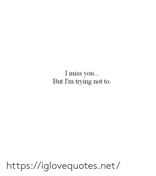 i miss you: I miss you...  But I'm trying not to. https://iglovequotes.net/