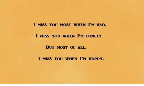 i miss you: I MISS YOU MOST WHEN I'M SAD.  I MISS YOU WHEN I'M LONELY.  BUT MOST OF ALL,  I MISS YOU WHEN I'M HAPPY.
