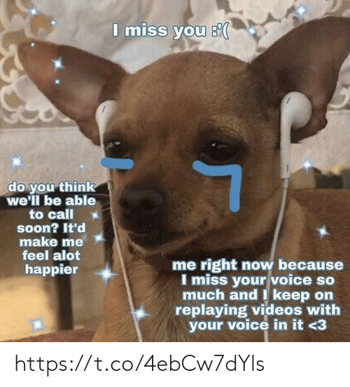 i miss you: I miss you s  do you think  we'll be able  to call  soon? It'd  make me  feel alot  me right now because  I miss your voice so  much and I keep on  replaying videos with  your voice in it <3  happier https://t.co/4ebCw7dYls