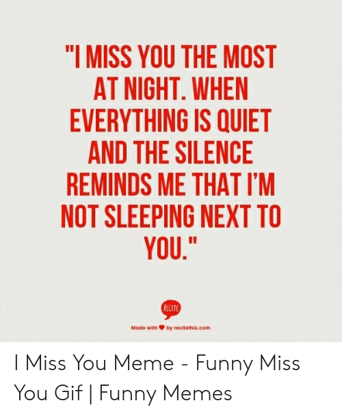 "miss you meme: ""I MISS YOU THE MOST  AT NIGHT. WHEN  EVERYTHING IS QUIET  AND THE SILENCE  REMINDS ME THAT I'M  NOT SLEEPING NEXT TO  YOU,""  Made with Ψ by recitemas.com I Miss You Meme - Funny Miss You Gif 