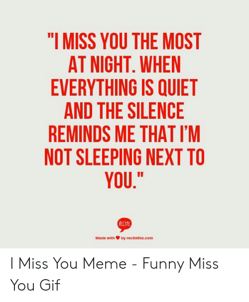 "miss you meme: ""I MISS YOU THE MOST  AT NIGHT, WHEN  EVERYTHING IS QUIET  AND THE SILENCE  REMINDS ME THAT I'M  NOT SLEEPING NEXT TO  YOU.""  RECIT  Made with箩by recitettīs.com I Miss You Meme - Funny Miss You Gif"