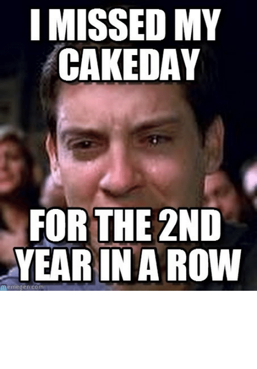 Memegen: I MISSED MY  CAKEDAY  FOR THE 2ND  YEAR IN A ROW  memegen.com Missed another cake day. Out of two.http://omg-humor.tumblr.com
