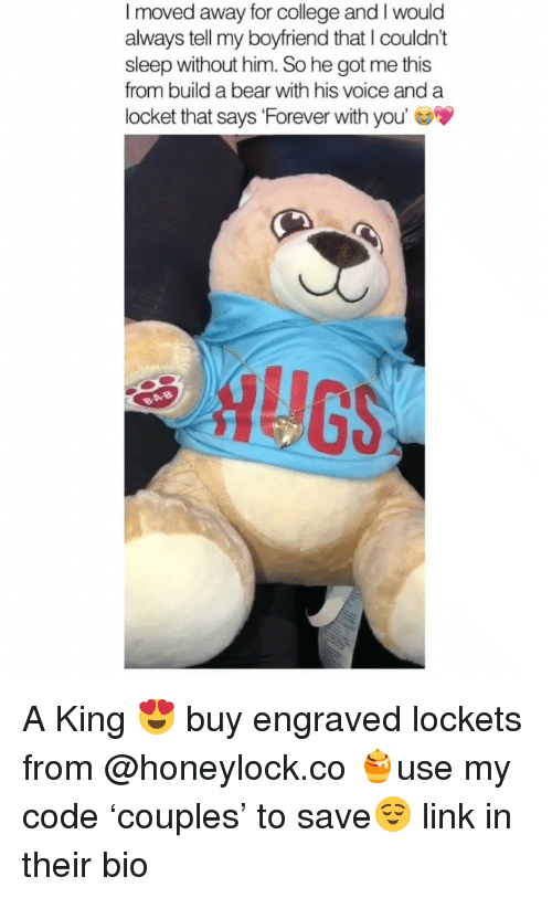 College, Bear, and Build a Bear: I moved away for college and I would  always tell my boyfriend that I couldn't  sleep without him. So he got me this  from build a bear with his voice and a  locket that says 'Forever with you'  AUG A King 😍 buy engraved lockets from @honeylock.co 🍯use my code 'couples' to save😌 link in their bio