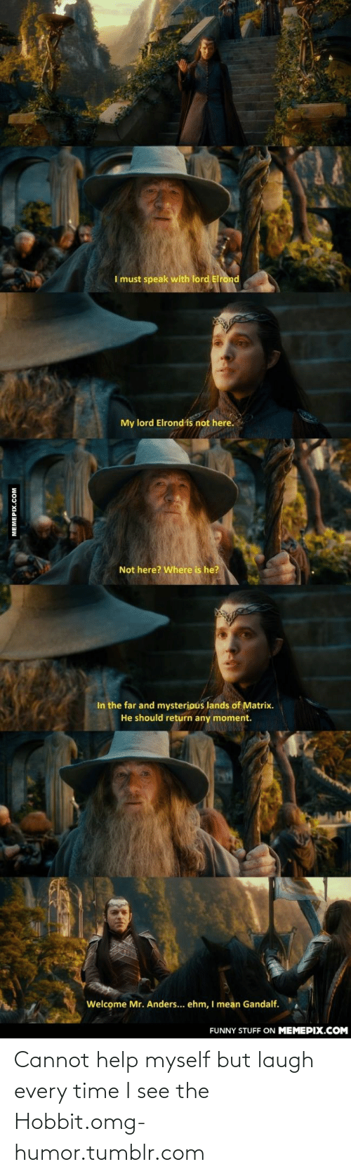 Laugh Every: I must speak with lord Elrond  My lord Elrond is not here.  Not here? Where is he?  In the far and mysterious lands of Matrix.  He should return any moment.  Welcome Mr. Anders... ehm, I mean Gandalf.  FUNNY STUFF ON MEMEPIX.COM  MEMEPIX.COM Cannot help myself but laugh every time I see the Hobbit.omg-humor.tumblr.com