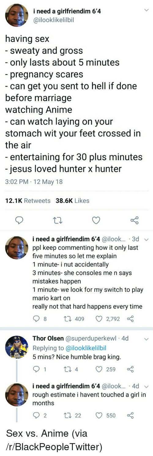 Anime, Blackpeopletwitter, and Jesus: i need a girlfriendim 6'4  @ilooklikelilbil  aving sex  sweaty and gross  only lasts about 5 minutes  pregnancy scares  can get you sent to hell if done  before marriage  watching Anime  can watch laying on your  stomach wit your feet crossed in  the air  entertaining for 30 plus minutes  jesus loved hunter x hunter  3:02 PM 12 May 18  12.1K Retweets 38.6K Likes  i need a girlfriendim 6'4 @ilook... 3d  ppl keep commenting how it only last  five minutes so let me explain  1 minute- i nut accidentally  3 minutes- she consoles me n says  mistakes happen  1 minute- we look for my switch to play  mario kart on  really not that hard happens every time  409  O 2,792  Thor Olsen @superduperkewl 4d  Replying to @ilooklikelilbil  5 mins? Nice humble brag king  i need a girlfriend.m 6,4 @ilook...-4d ﹀  rough estimate i havent touched a girl in  months  2 ti 22550 D <p>Sex vs. Anime (via /r/BlackPeopleTwitter)</p>