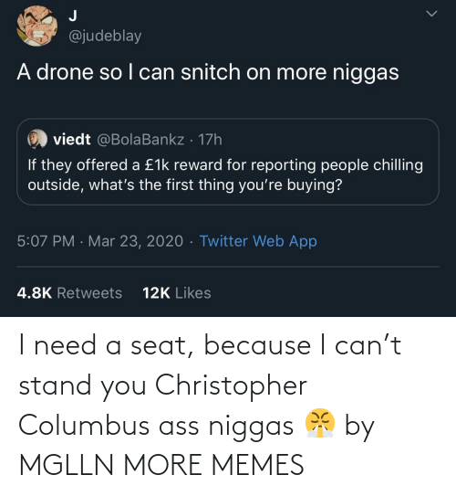 stand: I need a seat, because I can't stand you Christopher Columbus ass niggas 😤 by MGLLN MORE MEMES