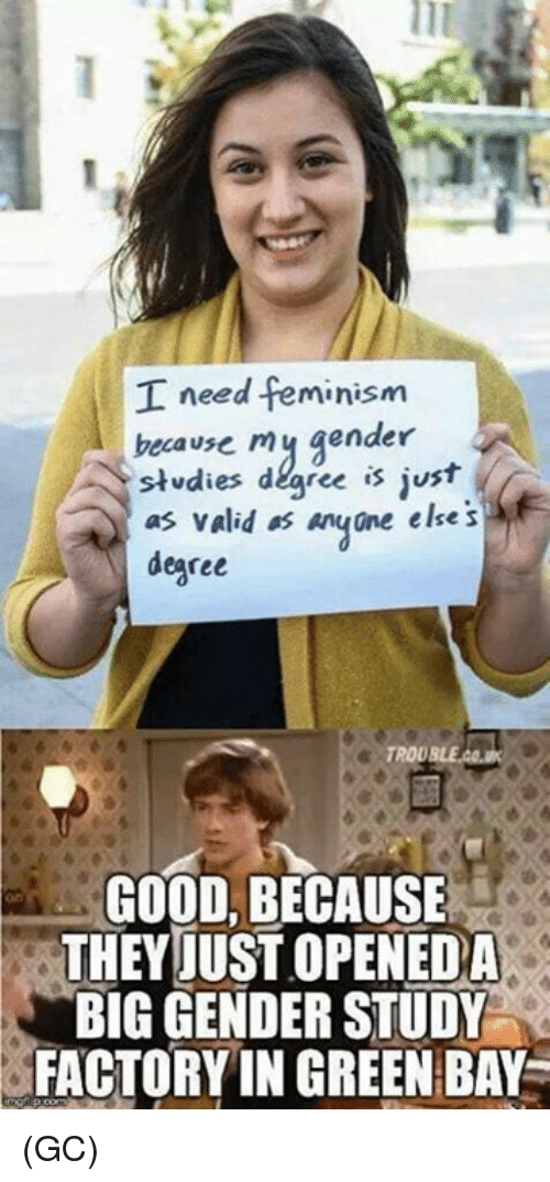 green bay: I need feminism  becavse mj gender  stdies degree is just  as valid os anyne else s  degree  GOOD, BECAUSE  THEYJUST OPENEDA  BIG GENDER STUDY  FACTORY IN GREEN BAY (GC)