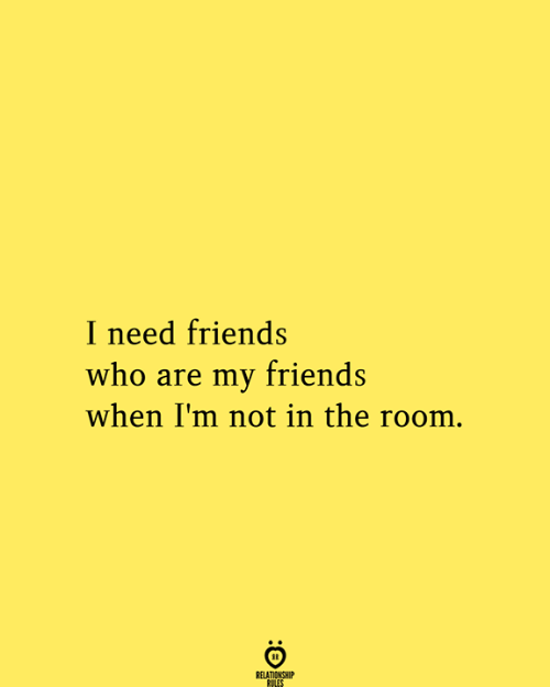 Relationship Rules: I need friends  who are my friends  when I'm not in the room.  RELATIONSHIP  RULES