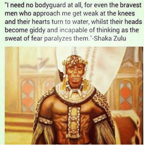 """Memes, Zulu, and Shaka: """"I need no bodyguard at all, for even the bravest  men who approach me get weak at the knees  and their hearts turn to water, whilst their heads  become giddy and incapable of thinking as the  sweat of fear paralyzes them."""" Shaka Zulu"""