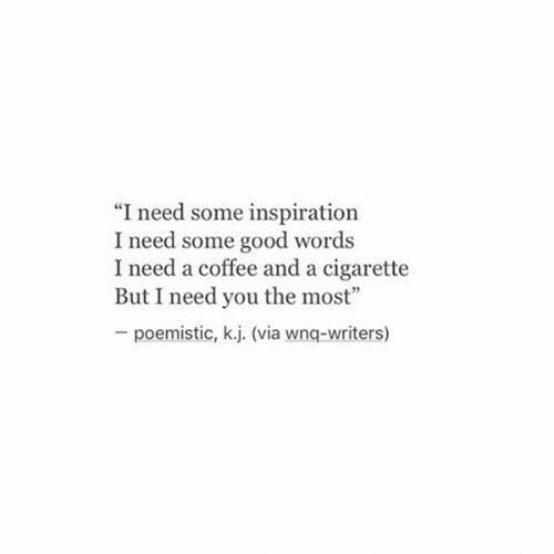 """Cigarette: """"I need some inspiration  I need some good words  I need a coffee and a cigarette  But I need you the most""""  poemistic, k.j. (via wnq-writers)"""