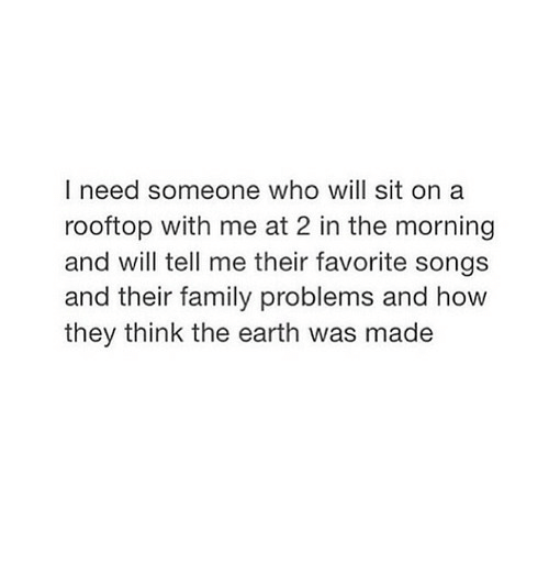 Family, Earth, and Songs: I need someone who will sit on a  rooftop with me at 2 in the morning  and will tell me their favorite songs  and their family problems and how  they think the earth was made