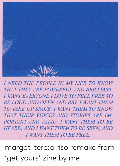 Life, Love, and Tumblr: I NEED THE PEOPLE IN MY LIFE TO KNOW  THAT THEY ARE POWERFUL AND BRILLIANT  I WANT EVERYONE I LOVE TO FEEL FREE TO  BE LOUD AND OPEN AND BIG. I WANT THEM  TO TAKE UP SPACE. I WANT THEM TO KNOW  THAT THEIR VOICES AND STORIES ARE IM-  PORTANT AND VALID. I WANT THEM TO BE  HEARD, AND I WANT THEM TO BE SEEN, AND  I WANT THEM TO BE FREE margot-terc:a riso remake from 'get yours' zine by me