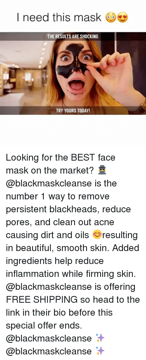 frees: I need this mask  THE RESULTS ARE SHOCKING  TRY YOURS TODAY! Looking for the BEST face mask on the market? 🕵️♀️ @blackmaskcleanse is the number 1 way to remove persistent blackheads, reduce pores, and clean out acne causing dirt and oils 😊resulting in beautiful, smooth skin. Added ingredients help reduce inflammation while firming skin. @blackmaskcleanse is offering FREE SHIPPING so head to the link in their bio before this special offer ends. @blackmaskcleanse ✨ @blackmaskcleanse ✨