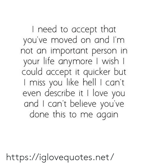 i miss you: I need to accept that  you've moved on and I'm  not an important person in  your life anymore I wish  could accept it quicker but  I miss you like hell I can't  even describe it I love you  and I can't believe you've  done this to me again https://iglovequotes.net/