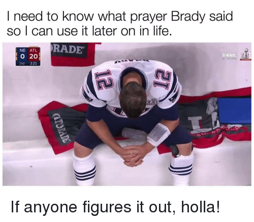 Rading: I need to know what prayer Brady said  so I can use it later on in life.  NE ATL.  RADE  20  2ND 2:21 If anyone figures it out, holla!