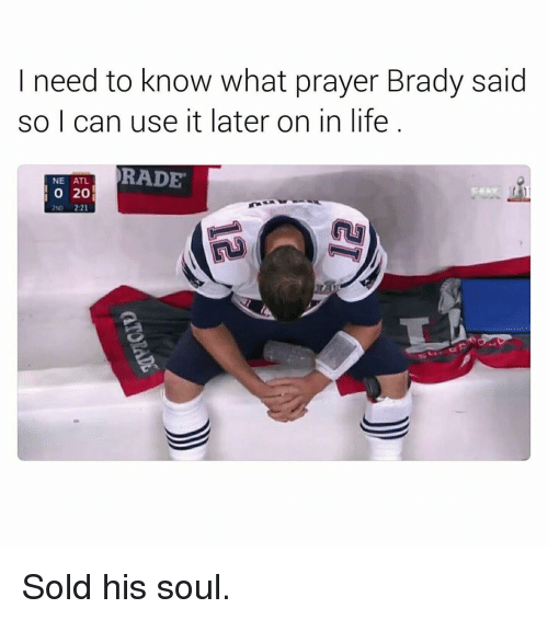 Rading: I need to know what prayer Brady said  so I can use it later on in life  RADE  NE ATL  20 Sold his soul.
