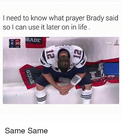 Rading: I need to know what prayer Brady said  so I can use it later on in life  RADE  NE ATL  O 20  221 Same Same