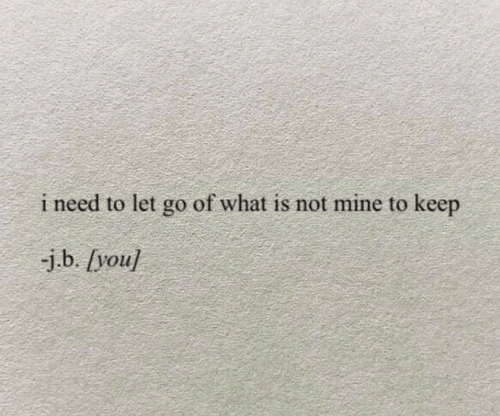 What Is, Mine, and You: i need to let go of what is not mine to keep  -j.b. [you]