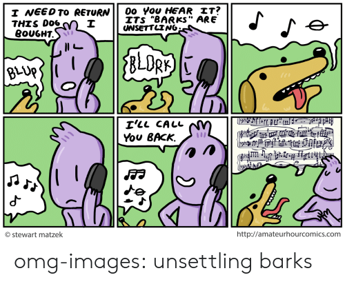 """unsettling: I NEEDTo eEtURN0o vou HEAR IT?  ITS """"BARKS"""" ARE  THIS DO6  8OUGHT.  I'LL CALL  You BACK,  © Stewart matzek  http://amateurhourcomics.com omg-images:  unsettling barks"""