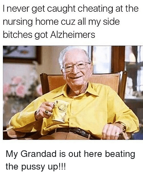 homed: I never get caught cheating at the  nursing home cuz all my side  bitches got Alzheimers My Grandad is out here beating the pussy up!!!