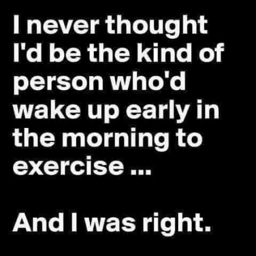 Memes, Exercise, and Never: I never thought  I'd be the kind of  person who'd  wake up early in  the morning to  exercise  And I was right.